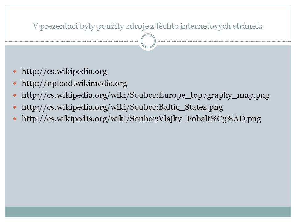 V prezentaci byly použity zdroje z těchto internetových stránek: http://cs.wikipedia.org http://upload.wikimedia.org http://cs.wikipedia.org/wiki/Soubor:Europe_topography_map.png http://cs.wikipedia.org/wiki/Soubor:Baltic_States.png http://cs.wikipedia.org/wiki/Soubor:Vlajky_Pobalt%C3%AD.png
