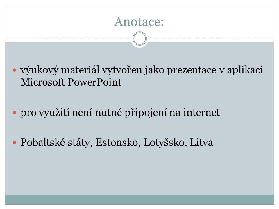 Anotace: výukový materiál vytvořen jako prezentace v aplikaci Microsoft PowerPoint pro využití není nutné připojení na internet Pobaltské státy, Estonsko, Lotyšsko, Litva