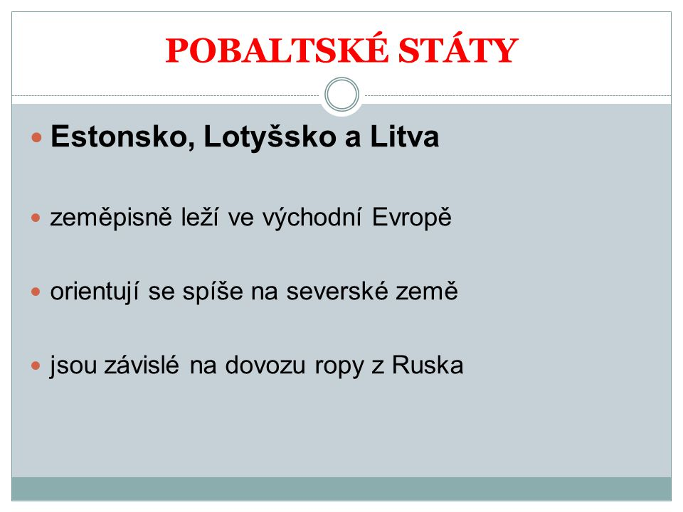 POBALTSKÉ STÁTY Estonsko, Lotyšsko a Litva zeměpisně leží ve východní Evropě orientují se spíše na severské země jsou závislé na dovozu ropy z Ruska