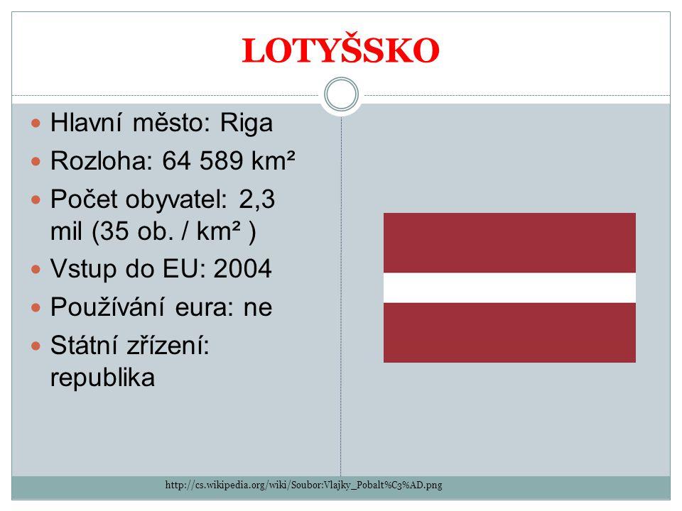 LOTYŠSKO Hlavní město: Riga Rozloha: 64 589 km² Počet obyvatel: 2,3 mil (35 ob. / km² ) Vstup do EU: 2004 Používání eura: ne Státní zřízení: republika