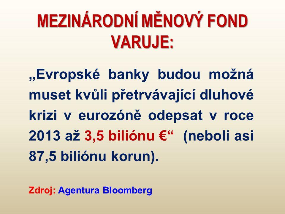 """MEZINÁRODNÍ MĚNOVÝ FOND VARUJE: """"Evropské banky budou možná muset kvůli přetrvávající dluhové krizi v eurozóně odepsat v roce 2013 až 3,5 biliónu € (neboli asi 87,5 biliónu korun)."""