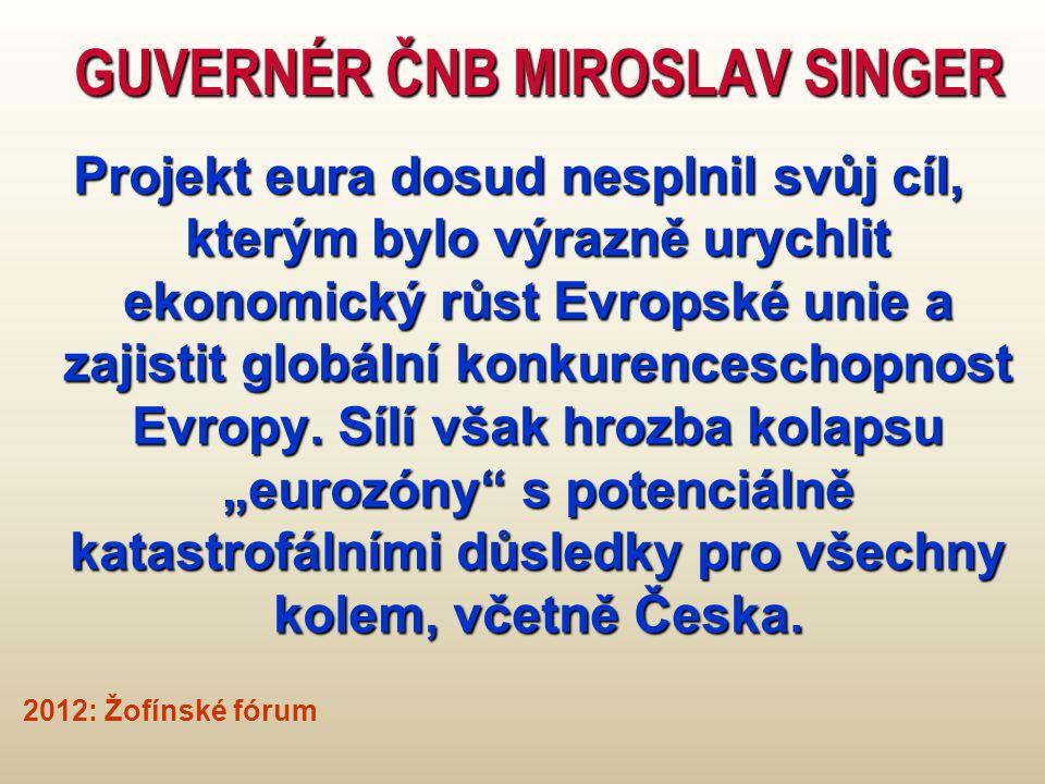 GUVERNÉR ČNB MIROSLAV SINGER Projekt eura dosud nesplnil svůj cíl, kterým bylo výrazně urychlit ekonomický růst Evropské unie a zajistit globální konkurenceschopnost Evropy.