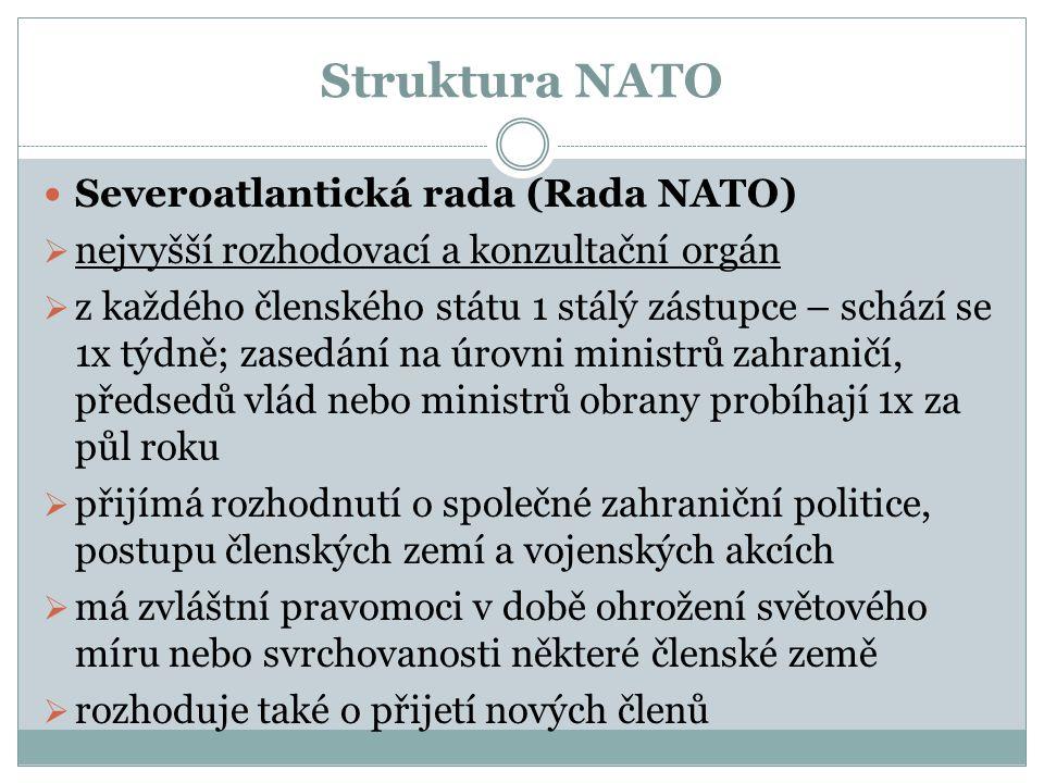 Struktura NATO Severoatlantická rada (Rada NATO)  nejvyšší rozhodovací a konzultační orgán  z každého členského státu 1 stálý zástupce – schází se 1x týdně; zasedání na úrovni ministrů zahraničí, předsedů vlád nebo ministrů obrany probíhají 1x za půl roku  přijímá rozhodnutí o společné zahraniční politice, postupu členských zemí a vojenských akcích  má zvláštní pravomoci v době ohrožení světového míru nebo svrchovanosti některé členské země  rozhoduje také o přijetí nových členů