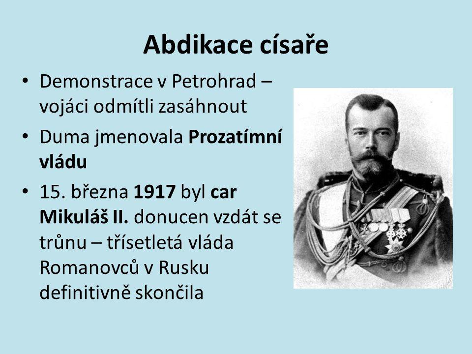 Abdikace císaře Demonstrace v Petrohrad – vojáci odmítli zasáhnout Duma jmenovala Prozatímní vládu 15. března 1917 byl car Mikuláš II. donucen vzdát s