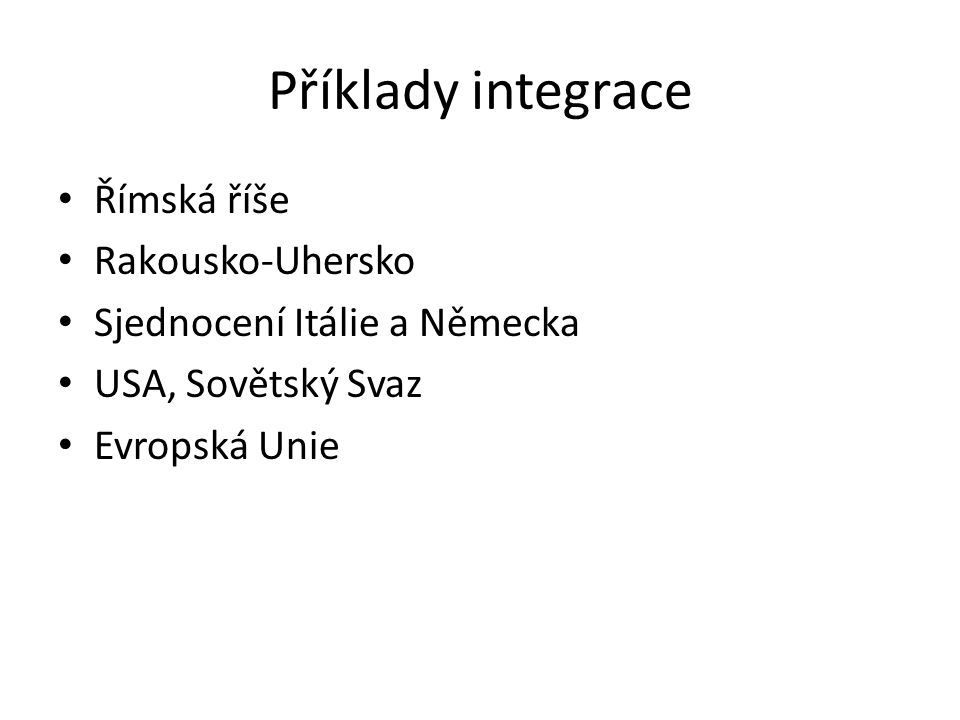 Příklady integrace Římská říše Rakousko-Uhersko Sjednocení Itálie a Německa USA, Sovětský Svaz Evropská Unie