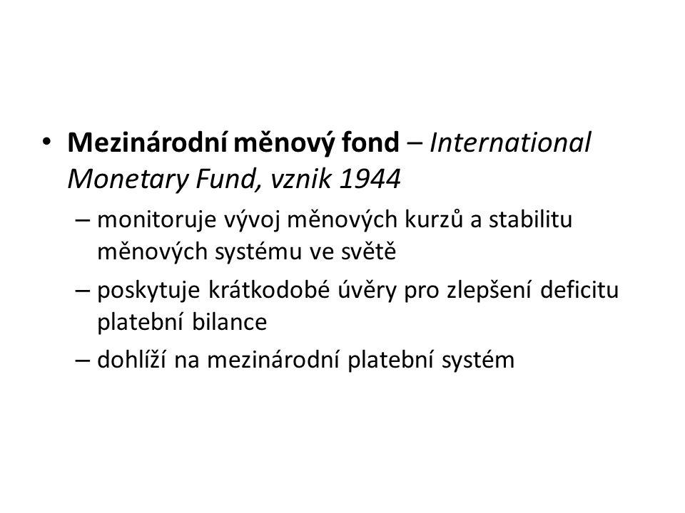 Mezinárodní měnový fond – International Monetary Fund, vznik 1944 – monitoruje vývoj měnových kurzů a stabilitu měnových systému ve světě – poskytuje