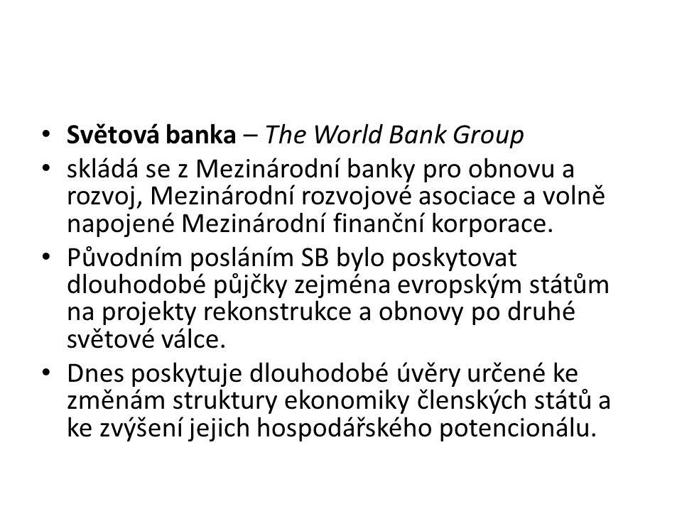 Světová banka – The World Bank Group skládá se z Mezinárodní banky pro obnovu a rozvoj, Mezinárodní rozvojové asociace a volně napojené Mezinárodní fi