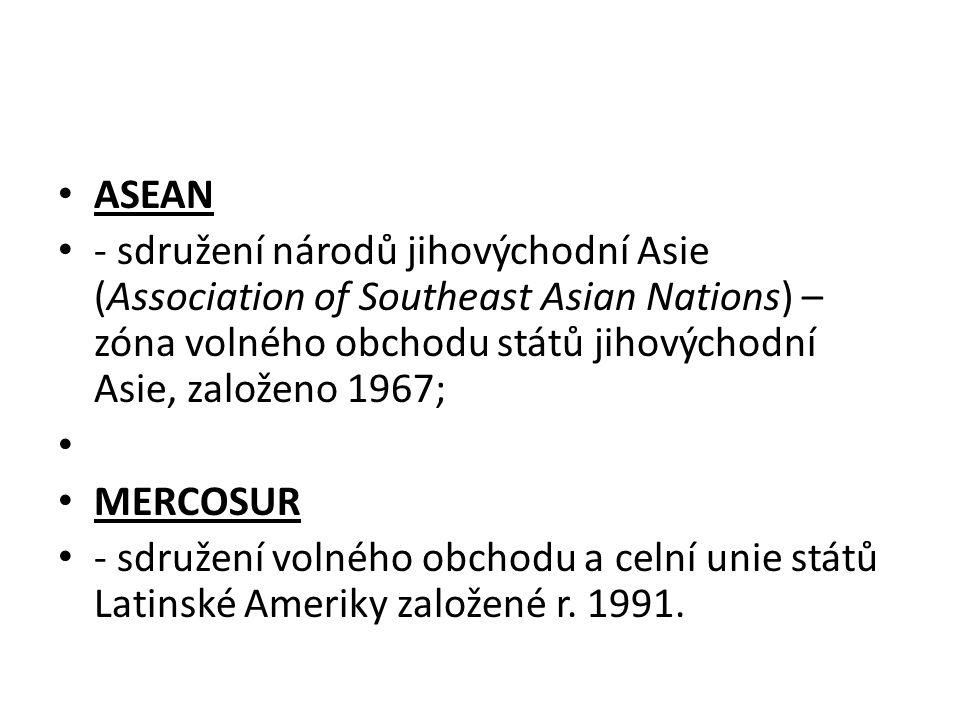 ASEAN - sdružení národů jihovýchodní Asie (Association of Southeast Asian Nations) – zóna volného obchodu států jihovýchodní Asie, založeno 1967; MERC