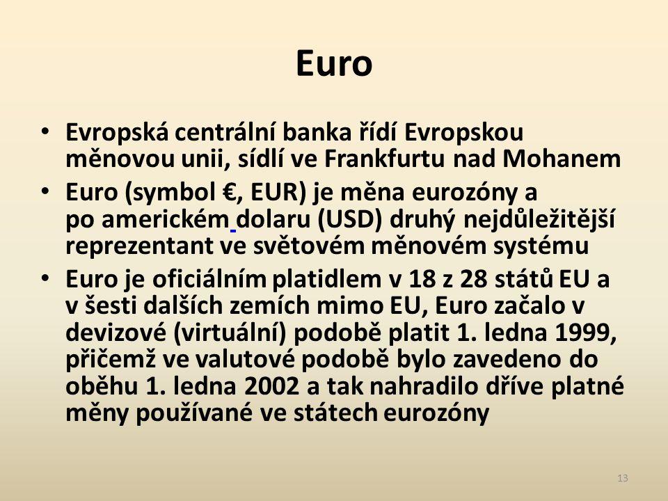 Euro Evropská centrální banka řídí Evropskou měnovou unii, sídlí ve Frankfurtu nad Mohanem Euro (symbol €, EUR) je měna eurozóny a po americkém dolaru (USD) druhý nejdůležitější reprezentant ve světovém měnovém systému Euro je oficiálním platidlem v 18 z 28 států EU a v šesti dalších zemích mimo EU, Euro začalo v devizové (virtuální) podobě platit 1.