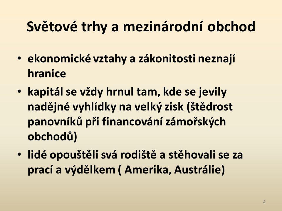 Světové trhy a mezinárodní obchod ekonomické vztahy a zákonitosti neznají hranice kapitál se vždy hrnul tam, kde se jevily nadějné vyhlídky na velký zisk (štědrost panovníků při financování zámořských obchodů) lidé opouštěli svá rodiště a stěhovali se za prací a výdělkem ( Amerika, Austrálie) 2