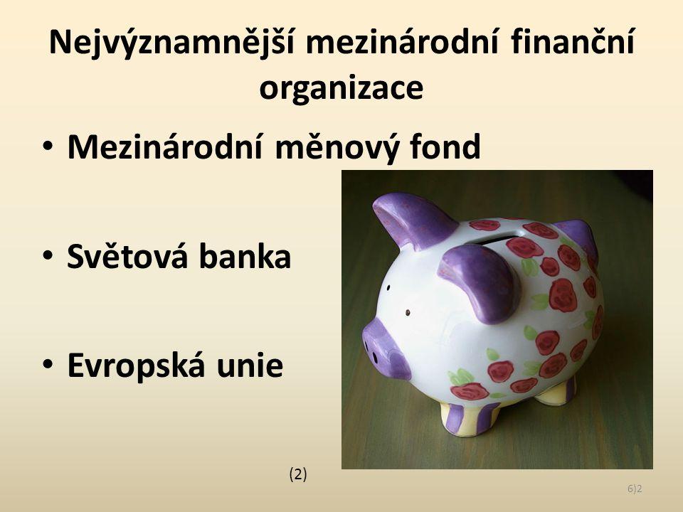 Nejvýznamnější mezinárodní finanční organizace Mezinárodní měnový fond Světová banka Evropská unie 6)2 (2)