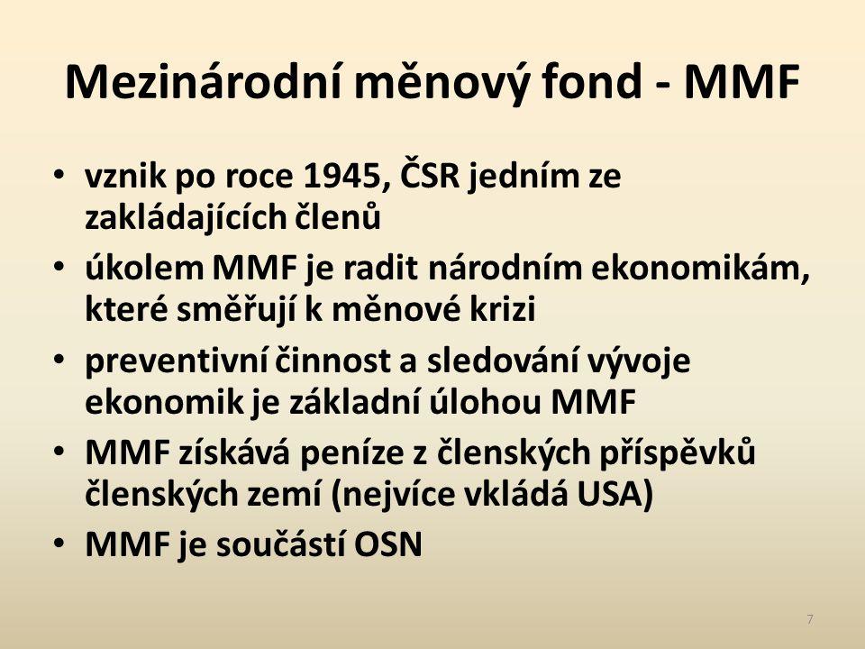 Mezinárodní měnový fond - MMF vznik po roce 1945, ČSR jedním ze zakládajících členů úkolem MMF je radit národním ekonomikám, které směřují k měnové krizi preventivní činnost a sledování vývoje ekonomik je základní úlohou MMF MMF získává peníze z členských příspěvků členských zemí (nejvíce vkládá USA) MMF je součástí OSN 7