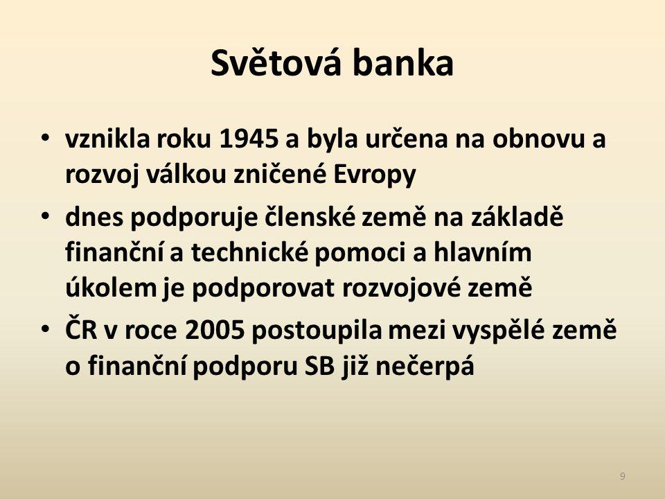 Světová banka vznikla roku 1945 a byla určena na obnovu a rozvoj válkou zničené Evropy dnes podporuje členské země na základě finanční a technické pomoci a hlavním úkolem je podporovat rozvojové země ČR v roce 2005 postoupila mezi vyspělé země o finanční podporu SB již nečerpá 9