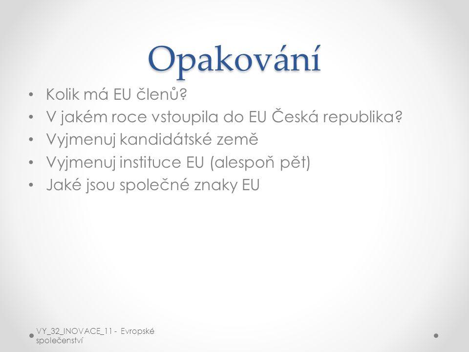 Opakování Kolik má EU členů? V jakém roce vstoupila do EU Česká republika? Vyjmenuj kandidátské země Vyjmenuj instituce EU (alespoň pět) Jaké jsou spo