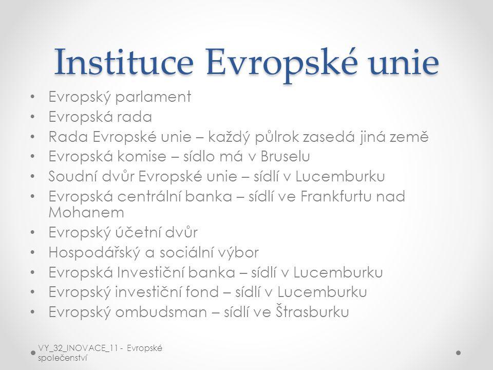Instituce Evropské unie Evropský parlament Evropská rada Rada Evropské unie – každý půlrok zasedá jiná země Evropská komise – sídlo má v Bruselu Soudní dvůr Evropské unie – sídlí v Lucemburku Evropská centrální banka – sídlí ve Frankfurtu nad Mohanem Evropský účetní dvůr Hospodářský a sociální výbor Evropská Investiční banka – sídlí v Lucemburku Evropský investiční fond – sídlí v Lucemburku Evropský ombudsman – sídlí ve Štrasburku VY_32_INOVACE_11 - Evropské společenství