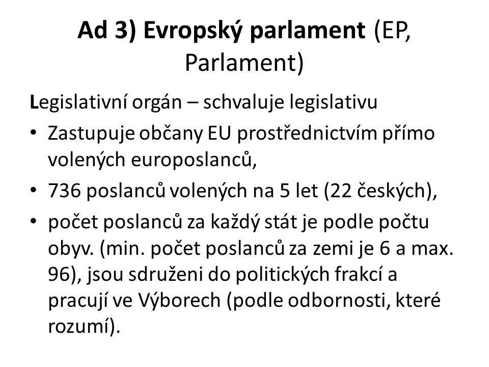 Ad 3) Evropský parlament (EP, Parlament) Legislativní orgán – schvaluje legislativu Zastupuje občany EU prostřednictvím přímo volených europoslanců, 736 poslanců volených na 5 let (22 českých), počet poslanců za každý stát je podle počtu obyv.