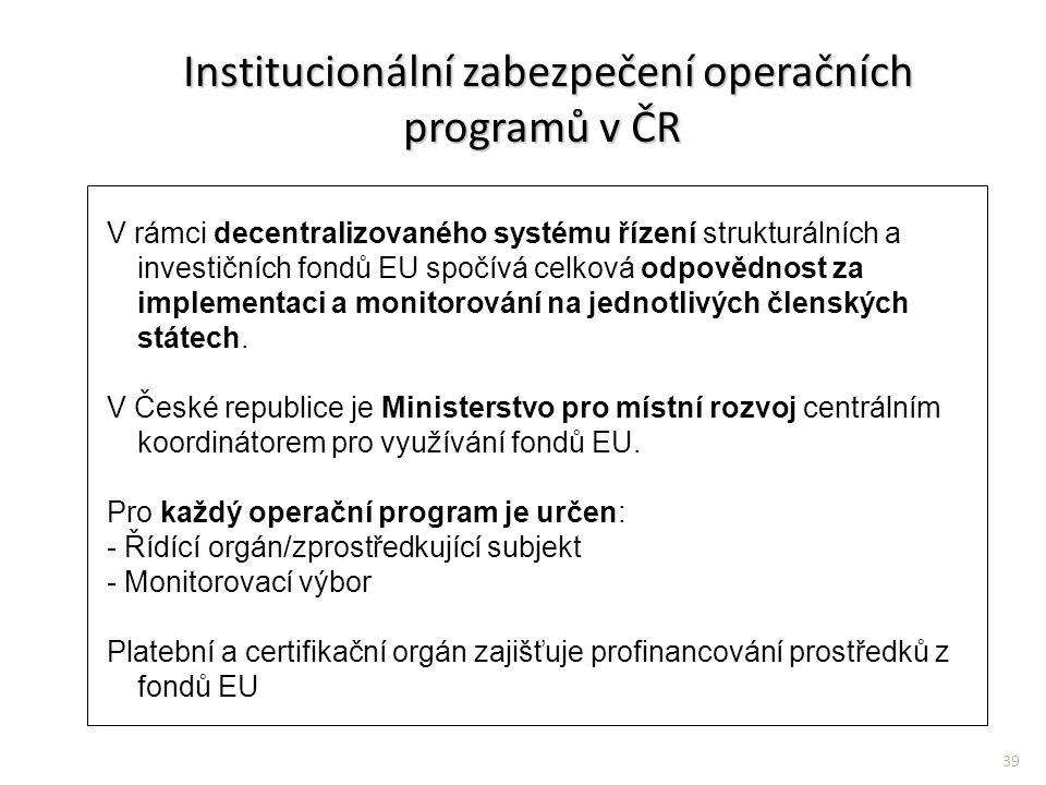 39 Institucionální zabezpečení operačních programů v ČR Institucionální zabezpečení operačních programů v ČR V rámci decentralizovaného systému řízení strukturálních a investičních fondů EU spočívá celková odpovědnost za implementaci a monitorování na jednotlivých členských státech.