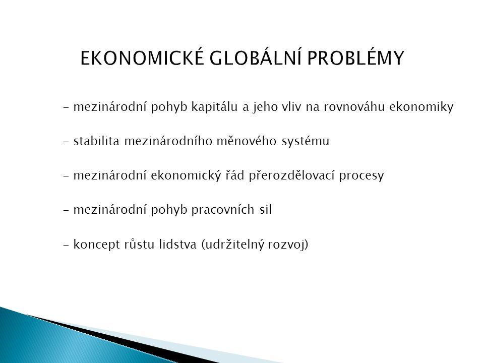 EKONOMICKÉ GLOBÁLNÍ PROBLÉMY - mezinárodní pohyb kapitálu a jeho vliv na rovnováhu ekonomiky - stabilita mezinárodního měnového systému - mezinárodní