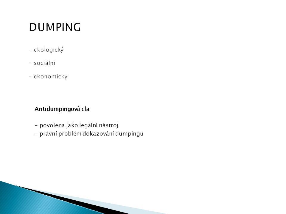 DUMPING - ekologický - sociální - ekonomický Antidumpingová cla - povolena jako legální nástroj - právní problém dokazování dumpingu