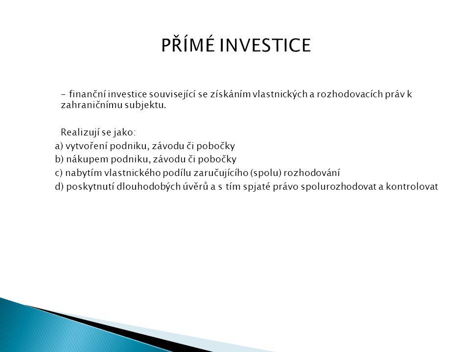 PŘÍMÉ INVESTICE - finanční investice související se získáním vlastnických a rozhodovacích práv k zahraničnímu subjektu. Realizují se jako: a) vytvořen