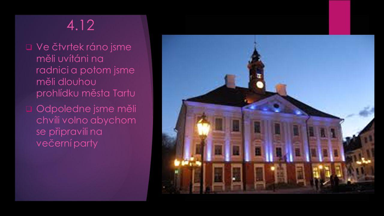 4.12  Ve čtvrtek ráno jsme měli uvítáni na radnici a potom jsme měli dlouhou prohlídku města Tartu  Odpoledne jsme měli chvíli volno abychom se připravili na večerní party