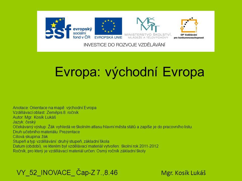 Evropa: východní Evropa VY_52_INOVACE_ Čap-Z 7.,8.46 Mgr. Kosík Lukáš Anotace: Orientace na mapě: východní Evropa Vzdělávací oblast: Zeměpis 8. ročník