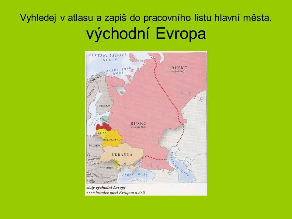 Vyhledej v atlasu a zapiš do pracovního listu hlavní města. východní Evropa
