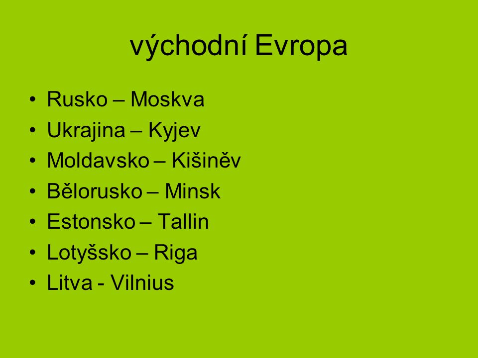 východní Evropa Rusko – Moskva Ukrajina – Kyjev Moldavsko – Kišiněv Bělorusko – Minsk Estonsko – Tallin Lotyšsko – Riga Litva - Vilnius