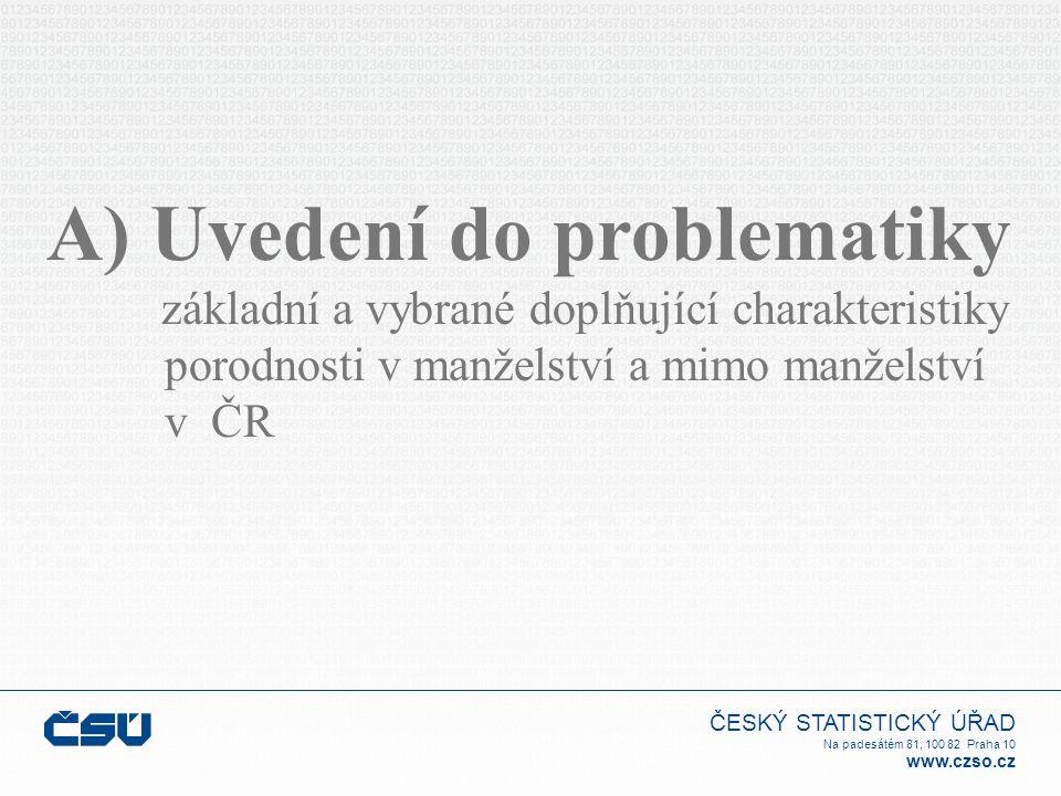 ČESKÝ STATISTICKÝ ÚŘAD Na padesátém 81, 100 82 Praha 10 www.czso.cz A) Uvedení do problematiky základní a vybrané doplňující charakteristiky porodnosti v manželství a mimo manželství v ČR