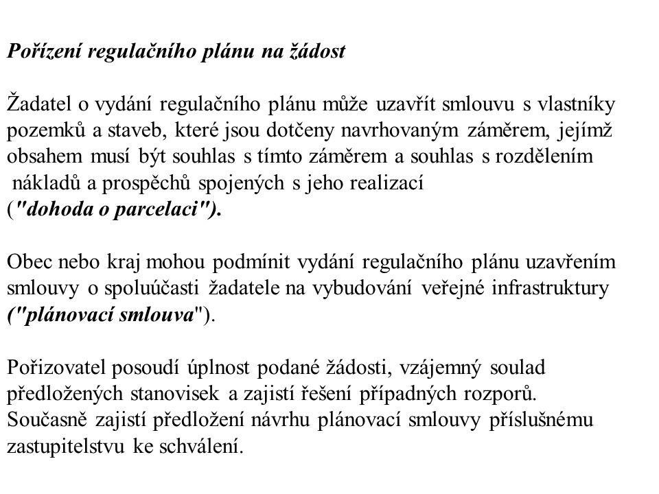 Pořízení regulačního plánu na žádost Žadatel o vydání regulačního plánu může uzavřít smlouvu s vlastníky pozemků a staveb, které jsou dotčeny navrhovaným záměrem, jejímž obsahem musí být souhlas s tímto záměrem a souhlas s rozdělením nákladů a prospěchů spojených s jeho realizací ( dohoda o parcelaci ).