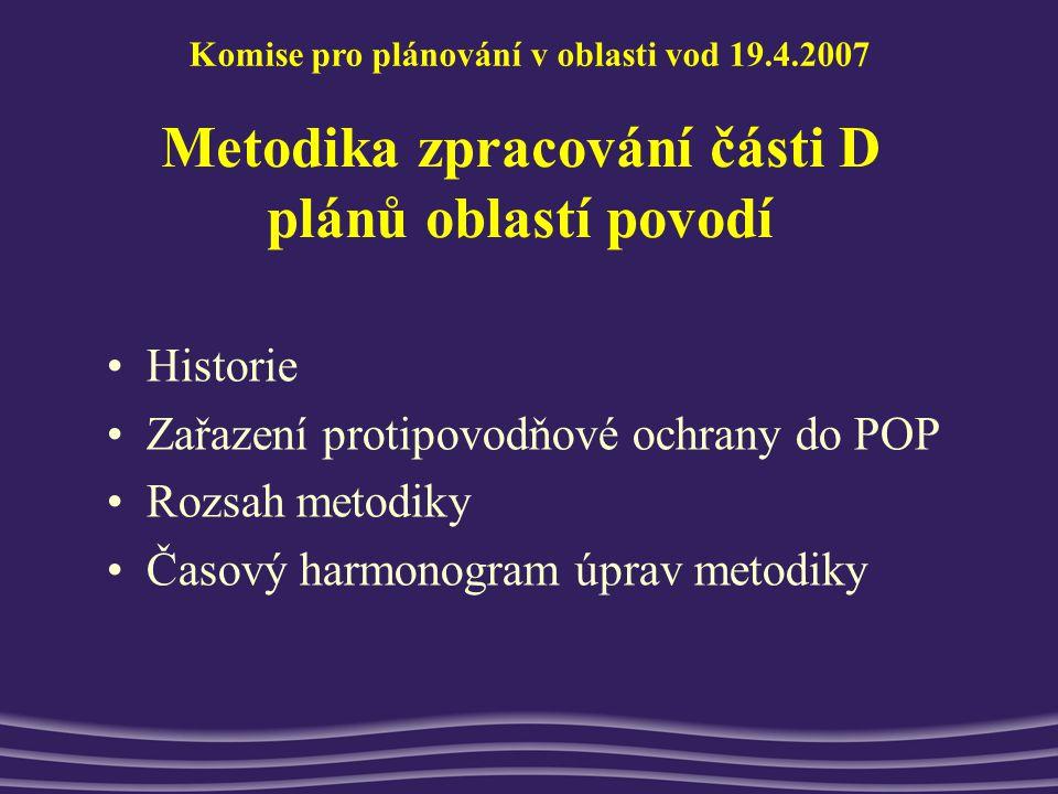 Metodika zpracování části D plánů oblastí povodí Historie Zařazení protipovodňové ochrany do POP Rozsah metodiky Časový harmonogram úprav metodiky Komise pro plánování v oblasti vod 19.4.2007