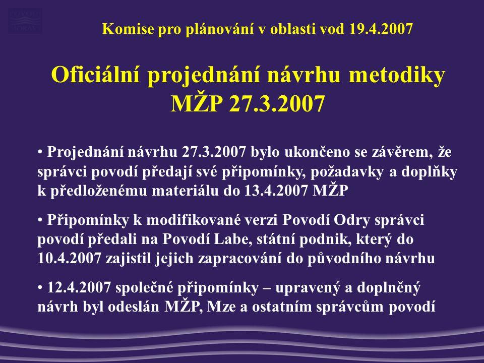 Komise pro plánování v oblasti vod 19.4.2007 Oficiální projednání návrhu metodiky MŽP 27.3.2007 Projednání návrhu 27.3.2007 bylo ukončeno se závěrem, že správci povodí předají své připomínky, požadavky a doplňky k předloženému materiálu do 13.4.2007 MŽP Připomínky k modifikované verzi Povodí Odry správci povodí předali na Povodí Labe, státní podnik, který do 10.4.2007 zajistil jejich zapracování do původního návrhu 12.4.2007 společné připomínky – upravený a doplněný návrh byl odeslán MŽP, Mze a ostatním správcům povodí
