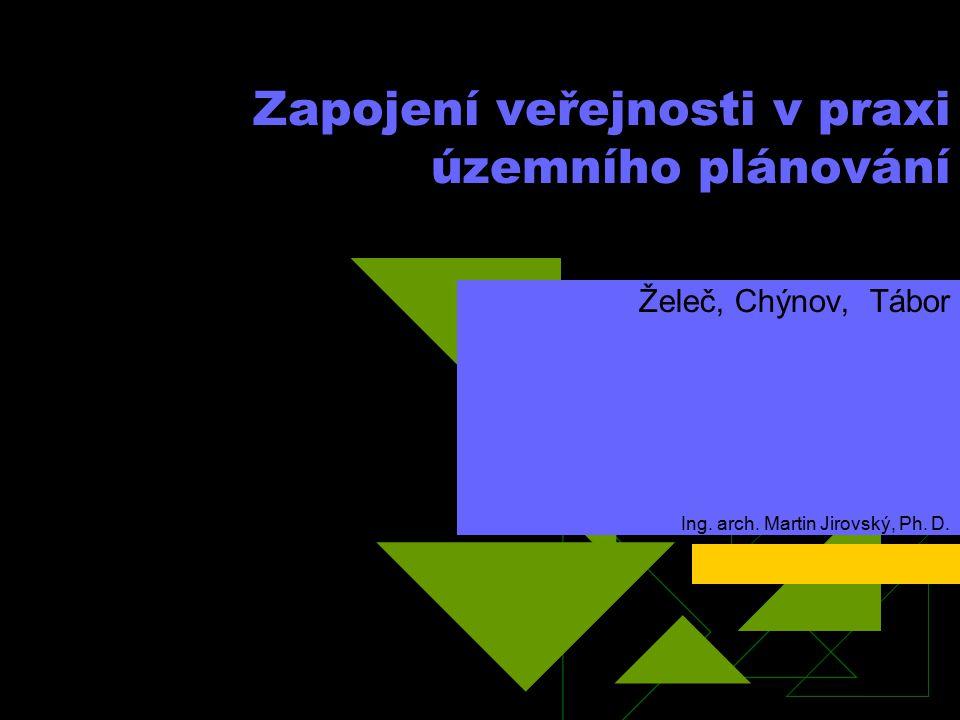Zapojení veřejnosti v praxi územního plánování Želeč, Chýnov, Tábor Ing. arch. Martin Jirovský, Ph. D.