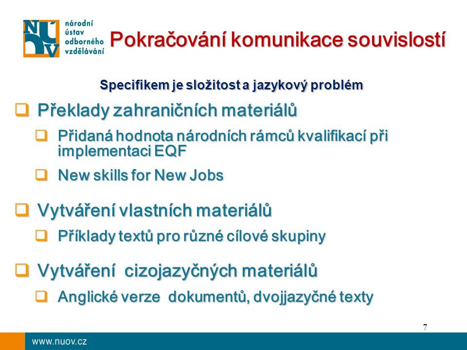 7 Pokračování komunikace souvislostí Specifikem je složitost a jazykový problém  Překlady zahraničních materiálů  Přidaná hodnota národních rámců kvalifikací při implementaci EQF  New skills for New Jobs  Vytváření vlastních materiálů  Příklady textů pro různé cílové skupiny  Vytváření cizojazyčných materiálů  Anglické verze dokumentů, dvojjazyčné texty