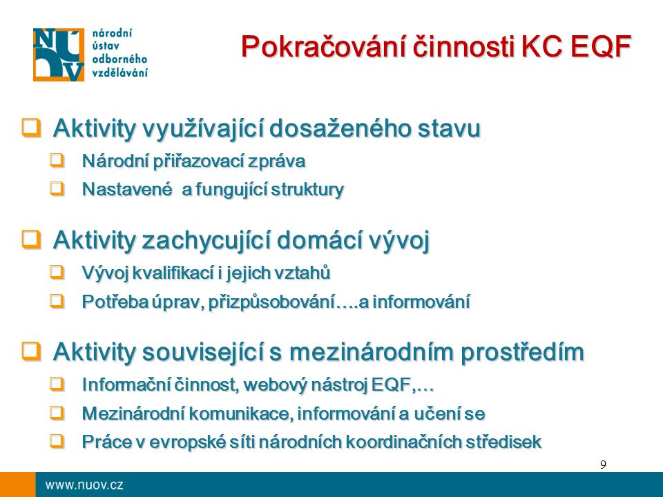 9 Pokračování činnosti KC EQF  Aktivity využívající dosaženého stavu  Národní přiřazovací zpráva  Nastavené a fungující struktury  Aktivity zachycující domácí vývoj  Vývoj kvalifikací i jejich vztahů  Potřeba úprav, přizpůsobování….a informování  Aktivity související s mezinárodním prostředím  Informační činnost, webový nástroj EQF,…  Mezinárodní komunikace, informování a učení se  Práce v evropské síti národních koordinačních středisek