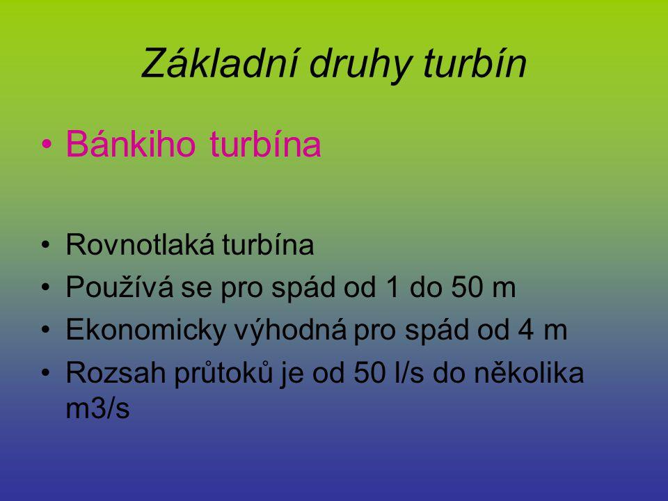 Základní druhy turbín Bánkiho turbína Rovnotlaká turbína Používá se pro spád od 1 do 50 m Ekonomicky výhodná pro spád od 4 m Rozsah průtoků je od 50 l