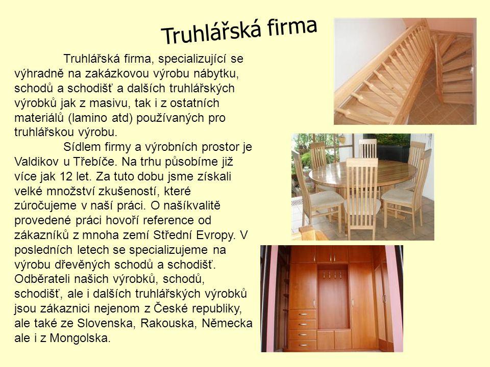 Truhlářská firma, specializující se výhradně na zakázkovou výrobu nábytku, schodů a schodišť a dalších truhlářských výrobků jak z masivu, tak i z ostatních materiálů (lamino atd) používaných pro truhlářskou výrobu.