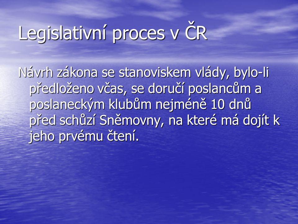 Legislativní proces v ČR Návrh zákona se stanoviskem vlády, bylo-li předloženo včas, se doručí poslancům a poslaneckým klubům nejméně 10 dnů před schů