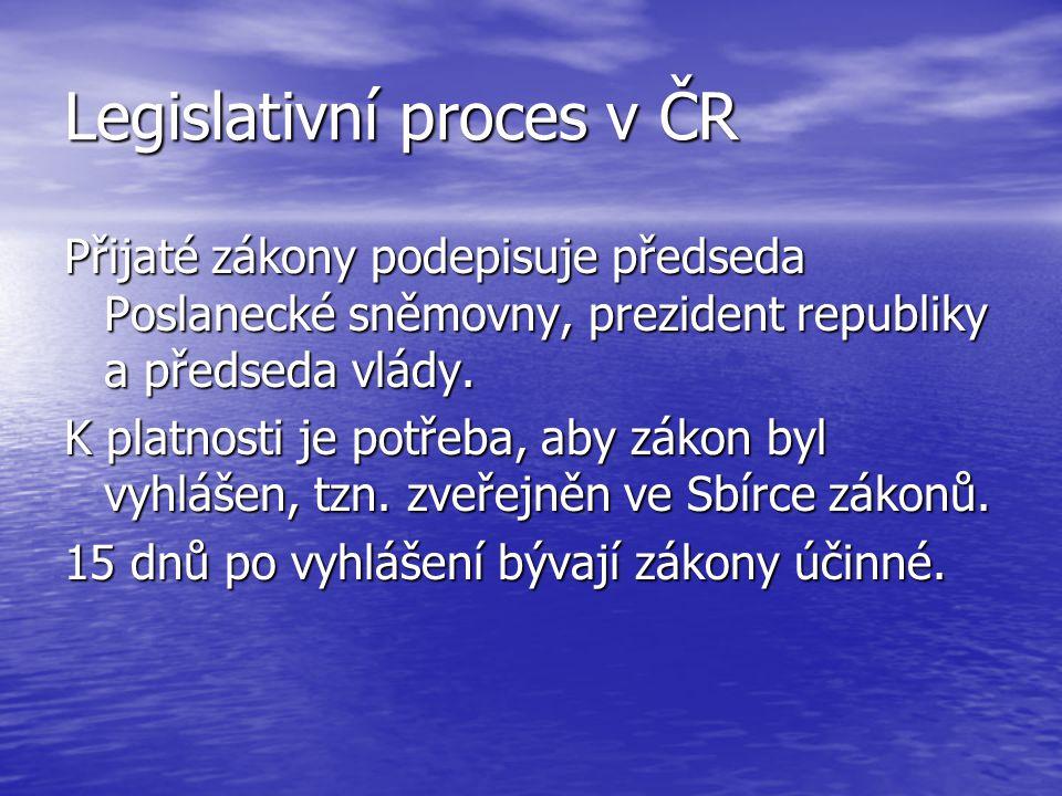 Legislativní proces v ČR Přijaté zákony podepisuje předseda Poslanecké sněmovny, prezident republiky a předseda vlády. K platnosti je potřeba, aby zák