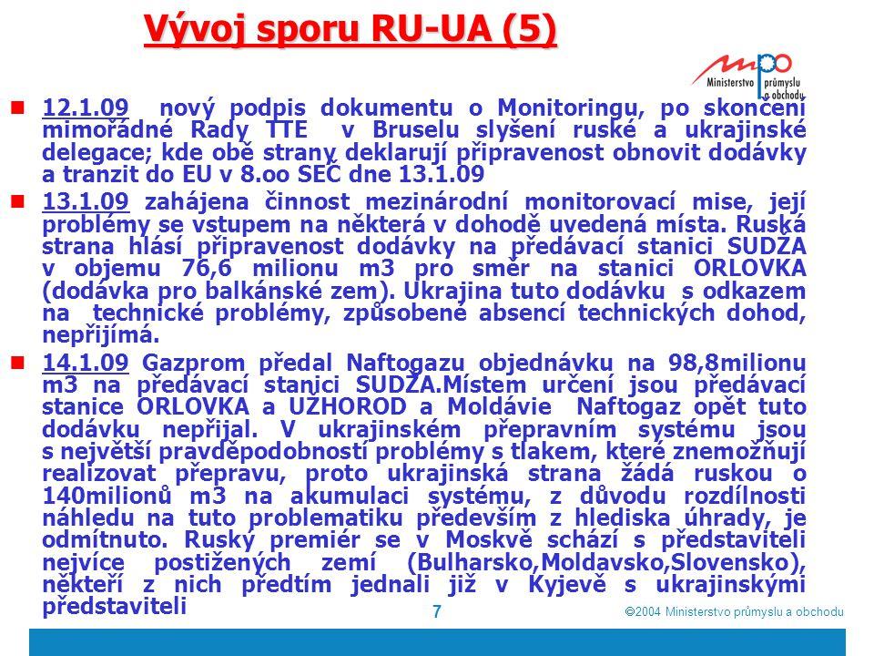  2004  Ministerstvo průmyslu a obchodu 7 Vývoj sporu RU-UA (5) 12.1.09 nový podpis dokumentu o Monitoringu, po skončení mimořádné Rady TTE v Bruselu slyšení ruské a ukrajinské delegace; kde obě strany deklarují připravenost obnovit dodávky a tranzit do EU v 8.oo SEČ dne 13.1.09 13.1.09 zahájena činnost mezinárodní monitorovací mise, její problémy se vstupem na některá v dohodě uvedená místa.