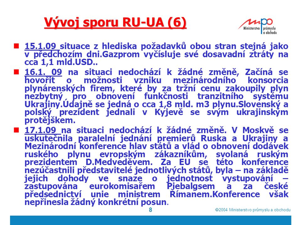  2004  Ministerstvo průmyslu a obchodu 8 Vývoj sporu RU-UA (6) 15.1.09 situace z hlediska požadavků obou stran stejná jako v předchozím dni.Gazprom vyčísluje své dosavadní ztráty na cca 1,1 mld.USD..
