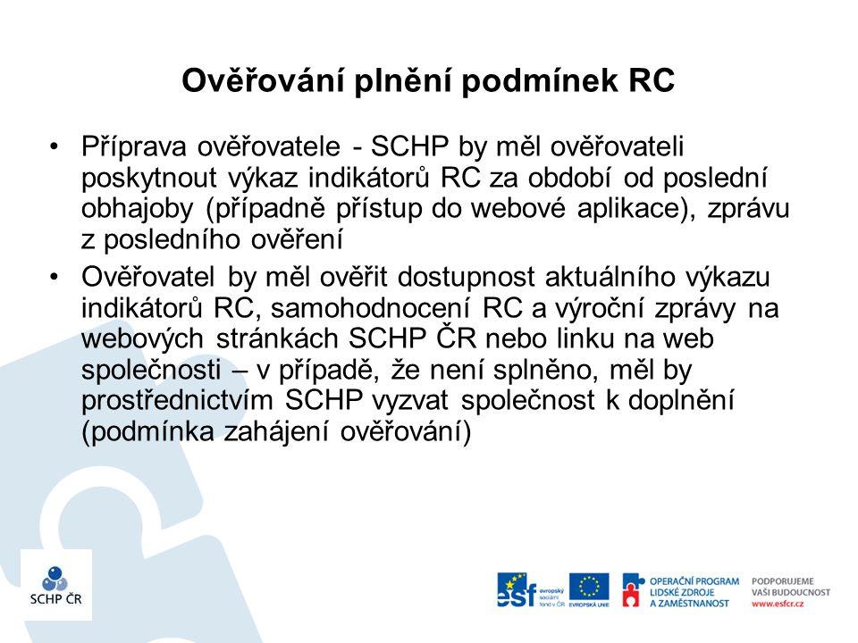 Ověřování plnění podmínek RC Příprava ověřovatele - SCHP by měl ověřovateli poskytnout výkaz indikátorů RC za období od poslední obhajoby (případně přístup do webové aplikace), zprávu z posledního ověření Ověřovatel by měl ověřit dostupnost aktuálního výkazu indikátorů RC, samohodnocení RC a výroční zprávy na webových stránkách SCHP ČR nebo linku na web společnosti – v případě, že není splněno, měl by prostřednictvím SCHP vyzvat společnost k doplnění (podmínka zahájení ověřování)