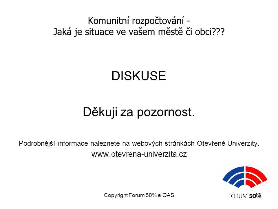 Copyright Forum 50% a OAS13 Komunitní rozpočtování - Jaká je situace ve vašem městě či obci??? DISKUSE Děkuji za pozornost. Podrobnější informace nale