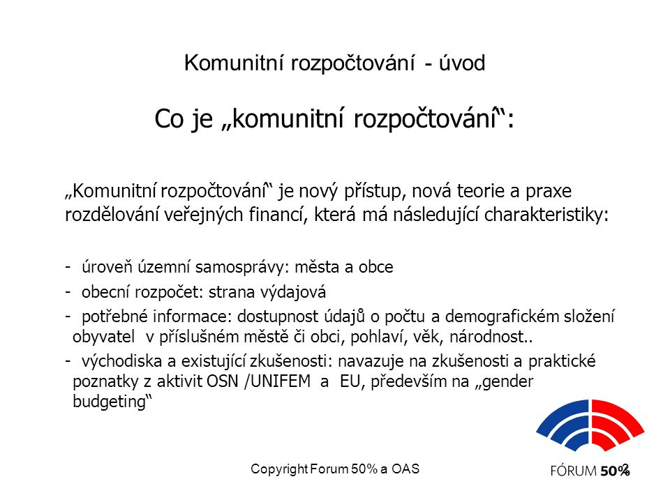 """Copyright Forum 50% a OAS2 Komunitní rozpočtování - úvod Co je """"komunitní rozpočtování : """"Komunitní rozpočtování je nový přístup, nová teorie a praxe rozdělování veřejných financí, která má následující charakteristiky: - úroveň územní samosprávy: města a obce - obecní rozpočet: strana výdajová - potřebné informace: dostupnost údajů o počtu a demografickém složení obyvatel v příslušném městě či obci, pohlaví, věk, národnost.."""