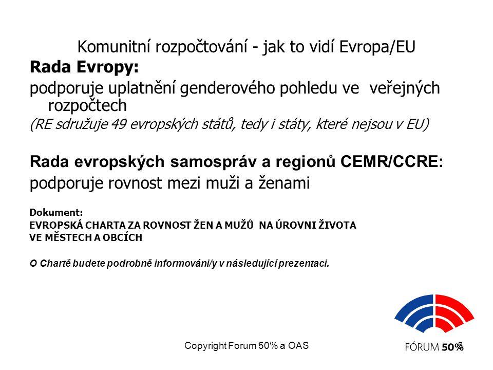 Copyright Forum 50% a OAS5 Komunitní rozpočtování - jak to vidí Evropa/EU Rada Evropy: podporuje uplatnění genderového pohledu ve veřejných rozpočtech (RE sdružuje 49 evropských států, tedy i státy, které nejsou v EU) Rada evropských samospráv a regionů CEMR/CCRE: podporuje rovnost mezi muži a ženami Dokument: EVROPSKÁ CHARTA ZA ROVNOST ŽEN A MUŽŮ NA ÚROVNI ŽIVOTA VE MĚSTECH A OBCÍCH O Chartě budete podrobně informováni/y v následující prezentaci.