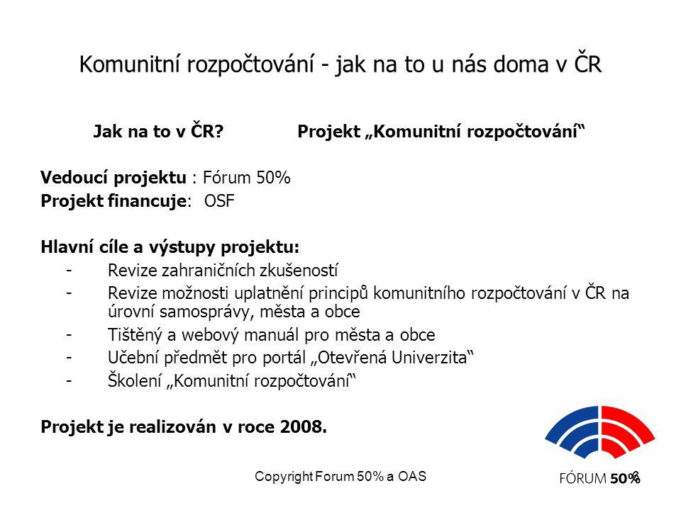 Copyright Forum 50% a OAS7 Komunitní rozpočtování - jak na to u nás doma v ČR Projekt: oblasti, které považujeme za klíčové z hlediska možnosti praktické aplikace principů komunitního rozpočtování ve městech a obcích ČR.