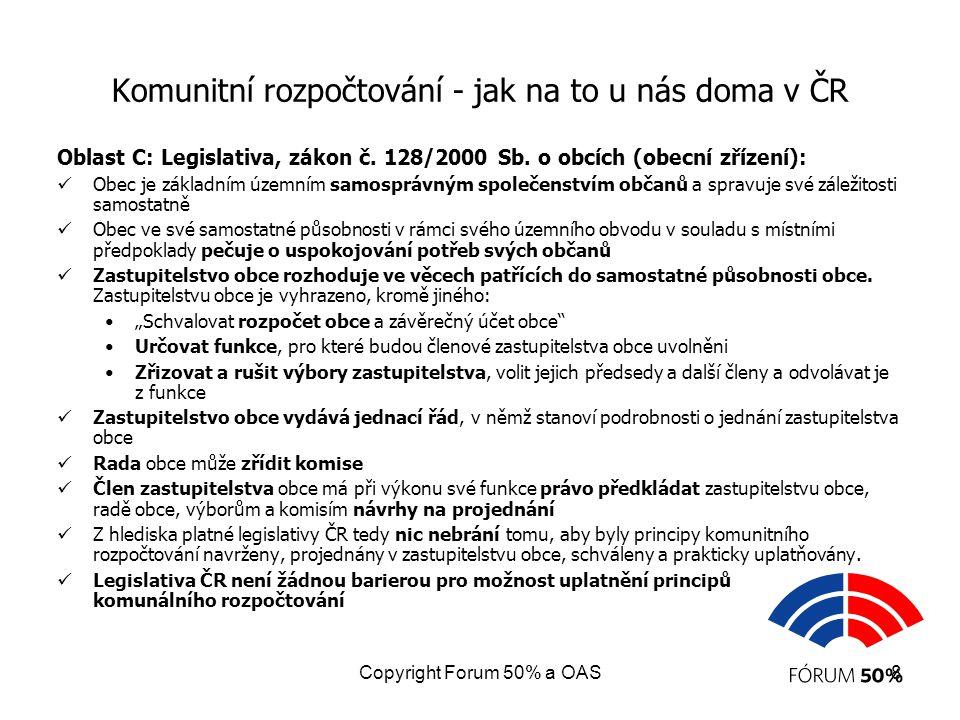 """Copyright Forum 50% a OAS9 Komunitní rozpočtování-jak na to u nás doma v ČR Oblast D: Organizační opatření na úrovni měst a obcí: Podnět a návrh na projednání agendy uplatnění komunitního rozpočtování ve městech a obcích předložený zastupitelstvu, tisk k projednání Schválení návrhu v zastupitelstvu Ustanovení Výboru zastupitelstva nebo komise Rady pro sledování výdajové stránky rozpočtu z hlediska naplňování principů komunitního rozpočtování, Obvyklý název je """"výbor/komise pro rovné příležitosti Volba orgánů Výboru či komise a zahájení práce Platná legislativa ČR na úrovni měst a obcí není žádnou barierou pro provedení potřebných organizačních opatření."""