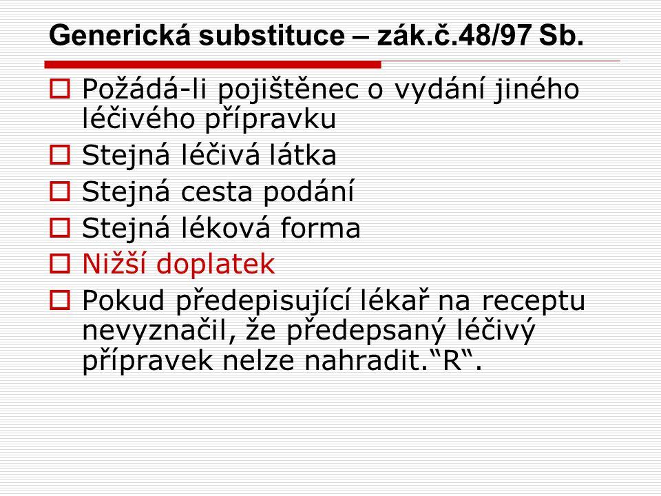 Generická substituce – zák.č.48/97 Sb.  Požádá-li pojištěnec o vydání jiného léčivého přípravku  Stejná léčivá látka  Stejná cesta podání  Stejná