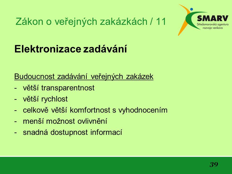 39 Zákon o veřejných zakázkách / 11 Elektronizace zadávání Budoucnost zadávání veřejných zakázek -větší transparentnost -větší rychlost -celkově větší komfortnost s vyhodnocením -menší možnost ovlivnění -snadná dostupnost informací