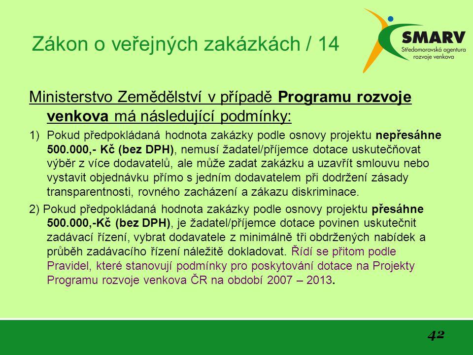 42 Zákon o veřejných zakázkách / 14 Ministerstvo Zemědělství v případě Programu rozvoje venkova má následující podmínky: 1) Pokud předpokládaná hodnota zakázky podle osnovy projektu nepřesáhne 500.000,- Kč (bez DPH), nemusí žadatel/příjemce dotace uskutečňovat výběr z více dodavatelů, ale může zadat zakázku a uzavřít smlouvu nebo vystavit objednávku přímo s jedním dodavatelem při dodržení zásady transparentnosti, rovného zacházení a zákazu diskriminace.